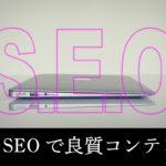 内部SEOとは?良質なサイトコンテンツ作りでアクセスアップ!